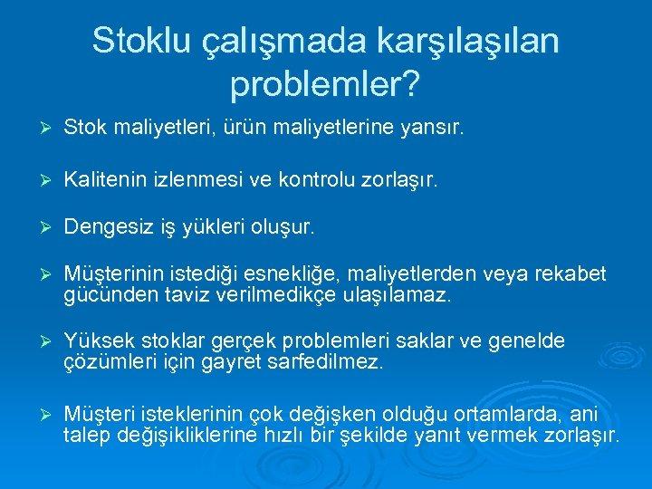 Stoklu çalışmada karşılan problemler? Ø Stok maliyetleri, ürün maliyetlerine yansır. Ø Kalitenin izlenmesi ve