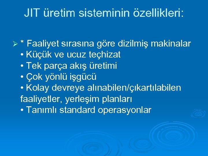 JIT üretim sisteminin özellikleri: Ø * Faaliyet sırasına göre dizilmiş makinalar • Küçük ve