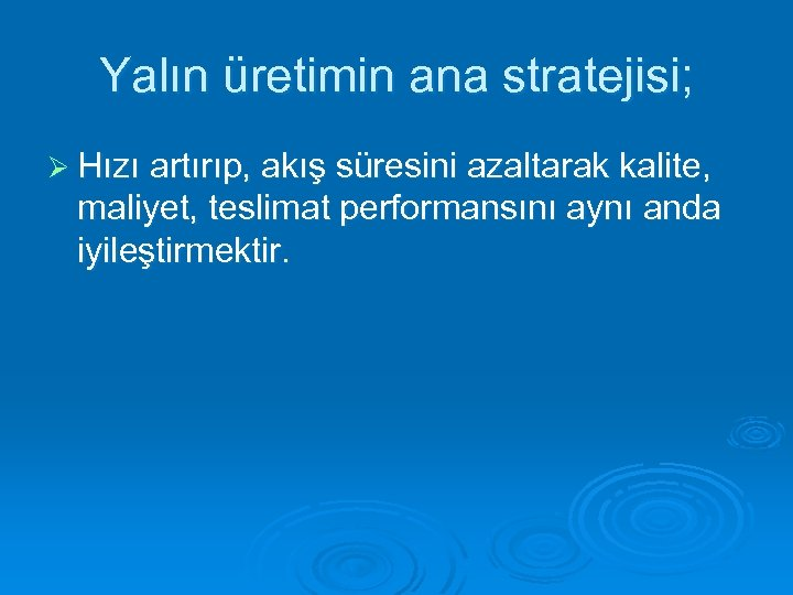 Yalın üretimin ana stratejisi; Ø Hızı artırıp, akış süresini azaltarak kalite, maliyet, teslimat performansını