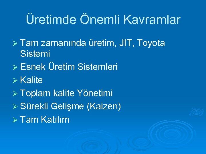 Üretimde Önemli Kavramlar Ø Tam zamanında üretim, JIT, Toyota Sistemi Ø Esnek Üretim Sistemleri