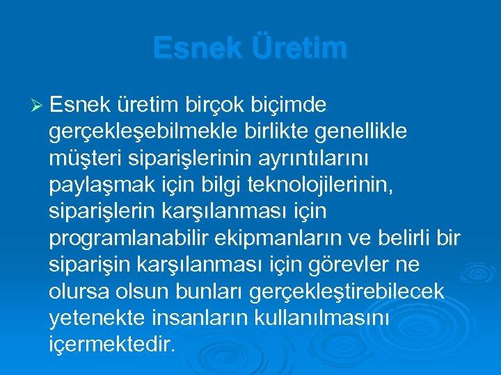 Esnek Üretim Ø Esnek üretim birçok biçimde gerçekleşebilmekle birlikte genellikle müşteri siparişlerinin ayrıntılarını paylaşmak