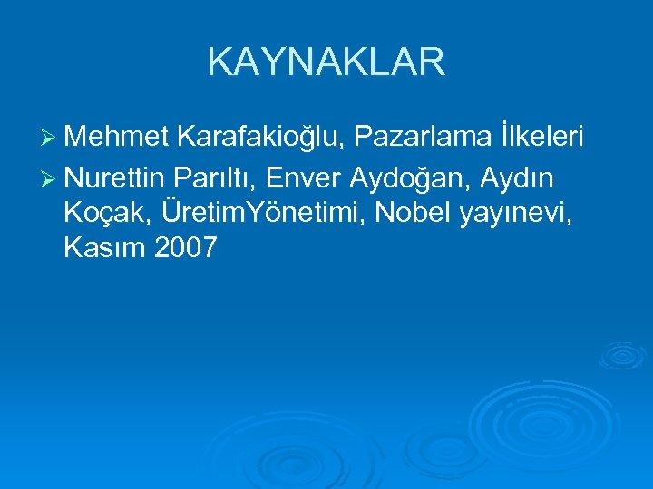KAYNAKLAR Ø Mehmet Karafakioğlu, Pazarlama İlkeleri Ø Nurettin Parıltı, Enver Aydoğan, Aydın Koçak, Üretim.