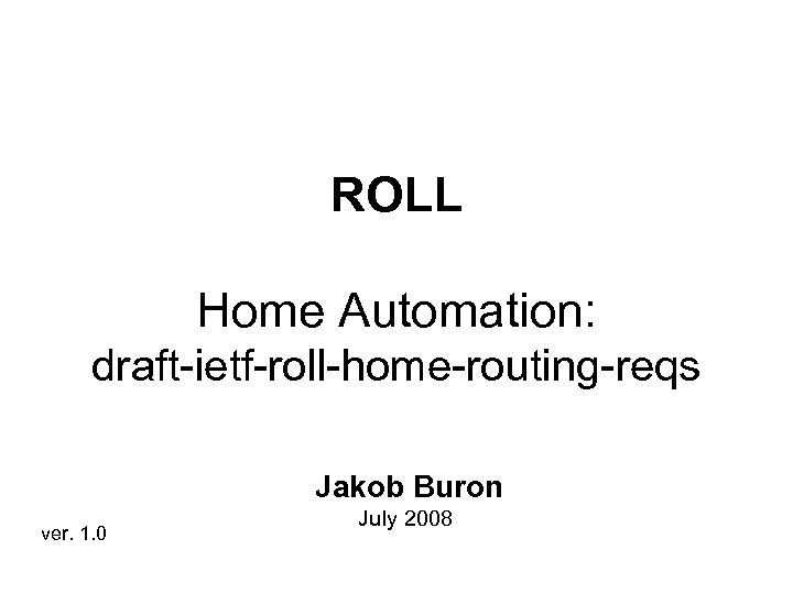ROLL Home Automation: draft-ietf-roll-home-routing-reqs Jakob Buron ver. 1. 0 July 2008