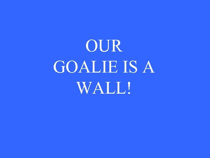 OUR GOALIE IS A WALL!