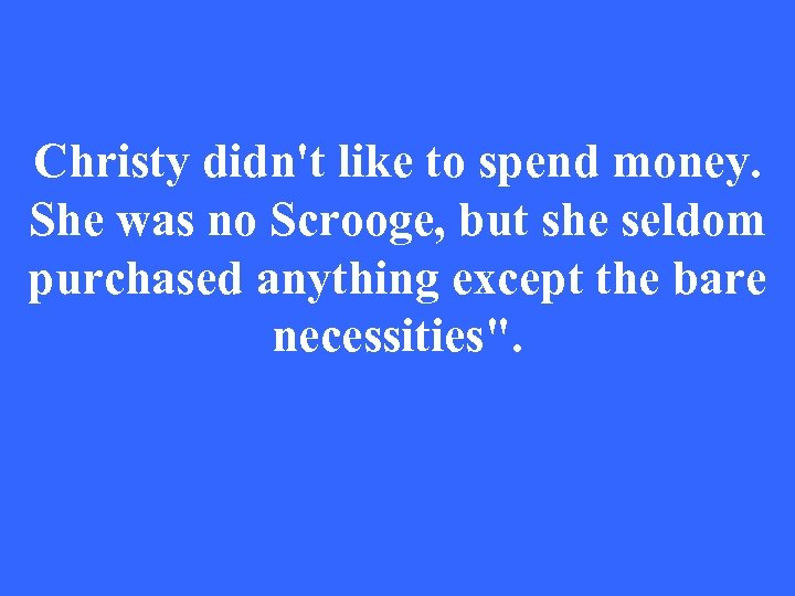 Christy didn't like to spend money. She was no Scrooge, but she seldom purchased