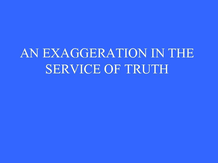 AN EXAGGERATION IN THE SERVICE OF TRUTH
