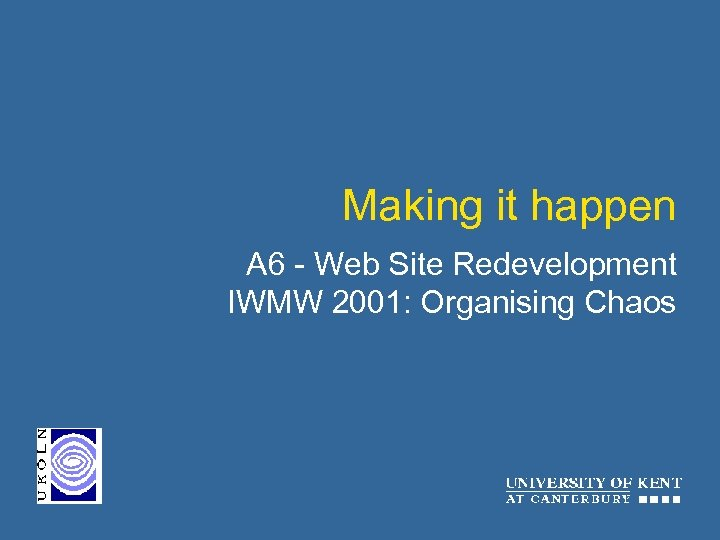 Making it happen A 6 - Web Site Redevelopment IWMW 2001: Organising Chaos