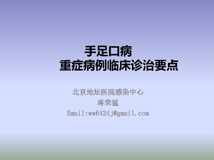 手足口病 重症病例临床诊治要点 北京地坛医院感染中心 蒋荣猛 Email: ww 6424 j@gmail. com