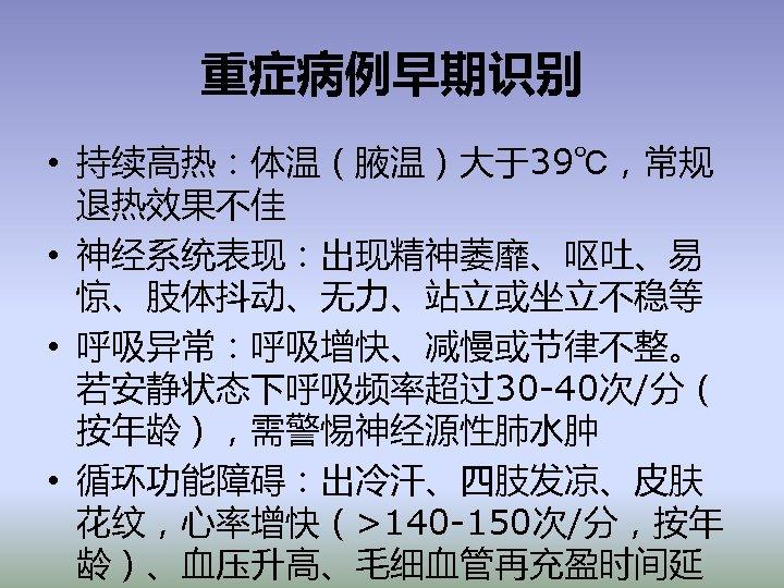 重症病例早期识别 • 持续高热:体温(腋温)大于39℃,常规 退热效果不佳 • 神经系统表现:出现精神萎靡、呕吐、易 惊、肢体抖动、无力、站立或坐立不稳等 • 呼吸异常:呼吸增快、减慢或节律不整。 若安静状态下呼吸频率超过30 -40次/分( 按年龄),需警惕神经源性肺水肿 • 循环功能障碍:出冷汗、四肢发凉、皮肤