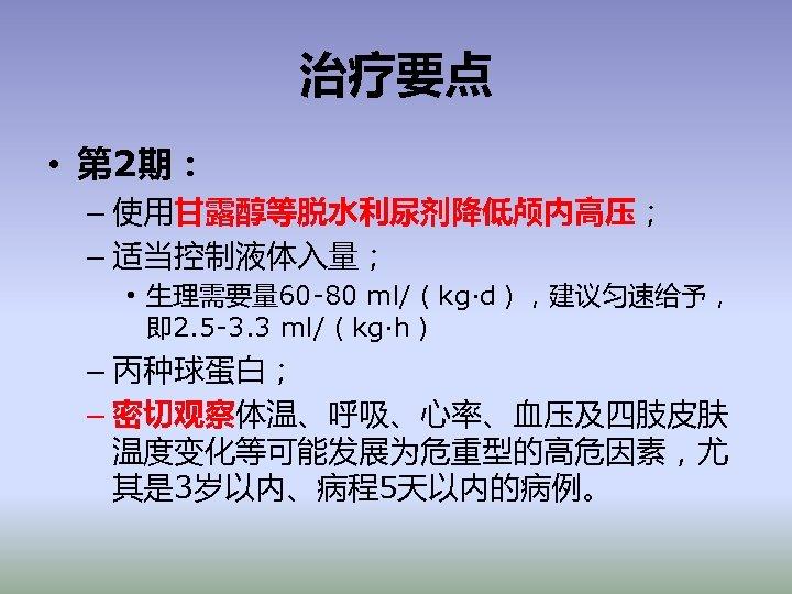 治疗要点 • 第 2期: – 使用甘露醇等脱水利尿剂降低颅内高压; – 适当控制液体入量; • 生理需要量 60 -80 ml/(kg·d),建议匀速给予, 即