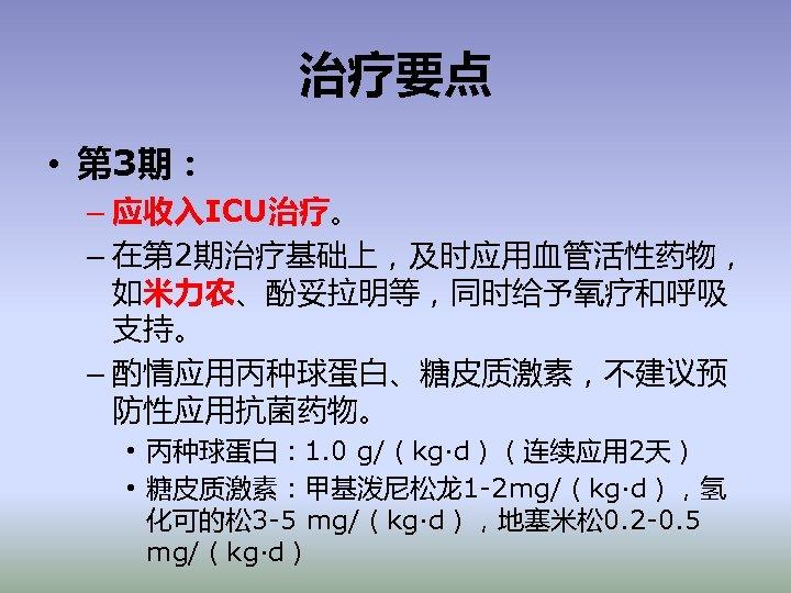 治疗要点 • 第 3期: – 应收入ICU治疗。 – 在第 2期治疗基础上,及时应用血管活性药物, 如米力农、酚妥拉明等,同时给予氧疗和呼吸 支持。 – 酌情应用丙种球蛋白、糖皮质激素,不建议预 防性应用抗菌药物。