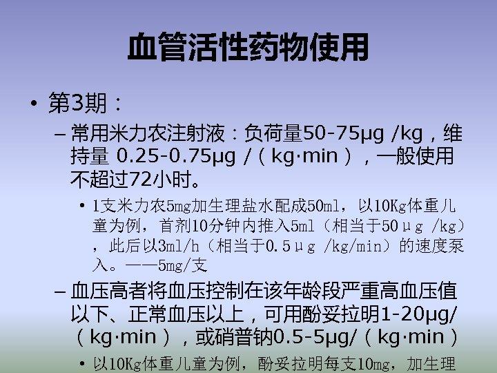 血管活性药物使用 • 第 3期: – 常用米力农注射液:负荷量 50 -75μg /kg,维 持量 0. 25 -0. 75μg