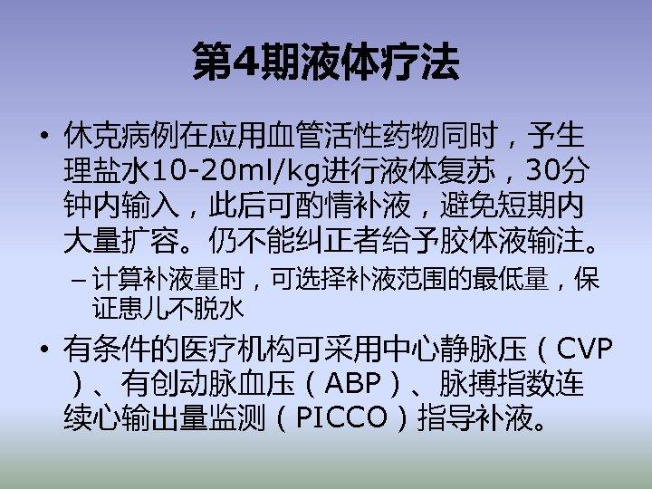 第 4期液体疗法 • 休克病例在应用血管活性药物同时,予生 理盐水 10 -20 ml/kg进行液体复苏,30分 钟内输入,此后可酌情补液,避免短期内 大量扩容。仍不能纠正者给予胶体液输注。 – 计算补液量时,可选择补液范围的最低量,保 证患儿不脱水 •