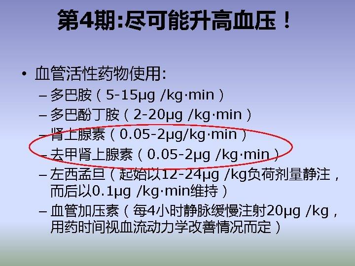 第 4期: 尽可能升高血压! • 血管活性药物使用: – 多巴胺(5 -15μg /kg·min) – 多巴酚丁胺(2 -20μg /kg·min) –