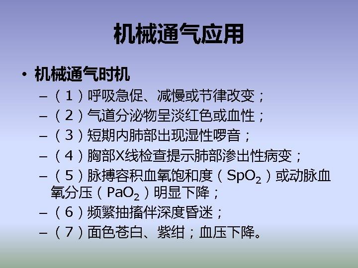 机械通气应用 • 机械通气时机 – (1)呼吸急促、减慢或节律改变; – (2)气道分泌物呈淡红色或血性; – (3)短期内肺部出现湿性啰音; – (4)胸部X线检查提示肺部渗出性病变; – (5)脉搏容积血氧饱和度(Sp. O