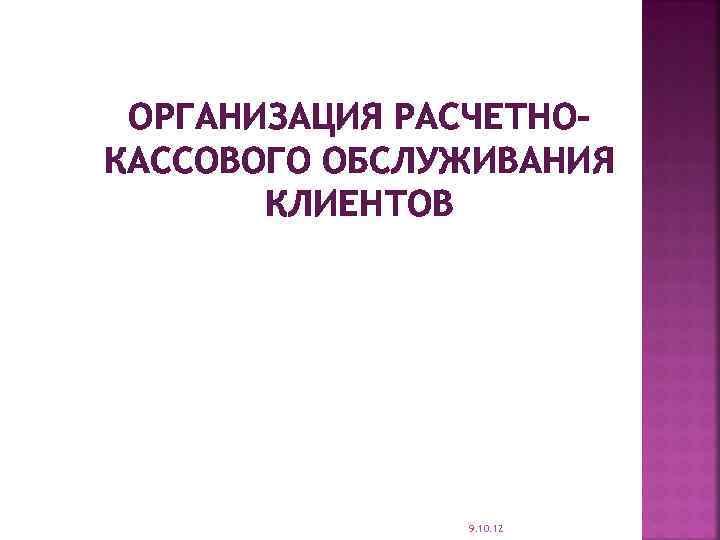 ОРГАНИЗАЦИЯ РАСЧЕТНОКАССОВОГО ОБСЛУЖИВАНИЯ КЛИЕНТОВ 9. 10. 12