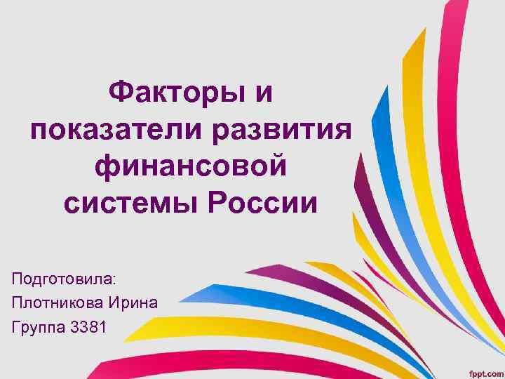 Факторы и показатели развития финансовой системы России Подготовила: Плотникова Ирина Группа 3381
