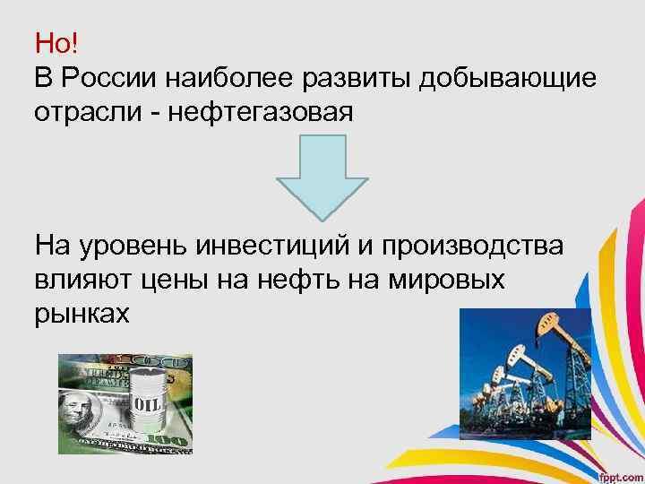 Но! В России наиболее развиты добывающие отрасли - нефтегазовая На уровень инвестиций и производства