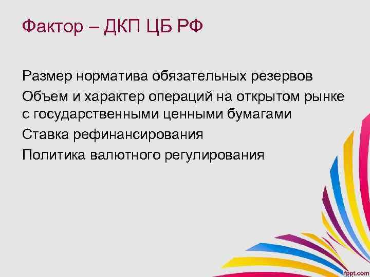Фактор – ДКП ЦБ РФ Размер норматива обязательных резервов Объем и характер операций на
