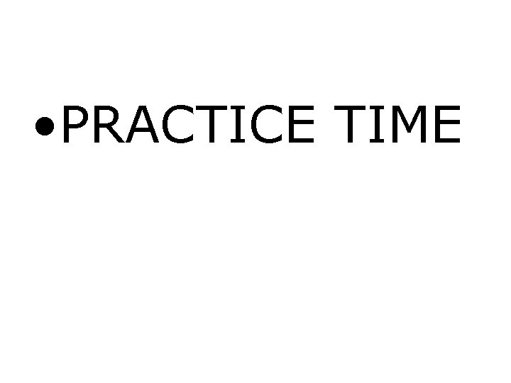 • PRACTICE TIME