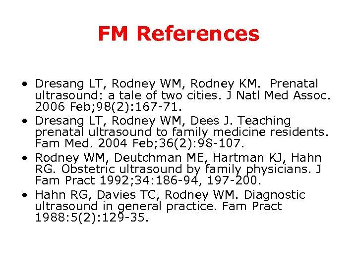FM References • Dresang LT, Rodney WM, Rodney KM. Prenatal ultrasound: a tale of
