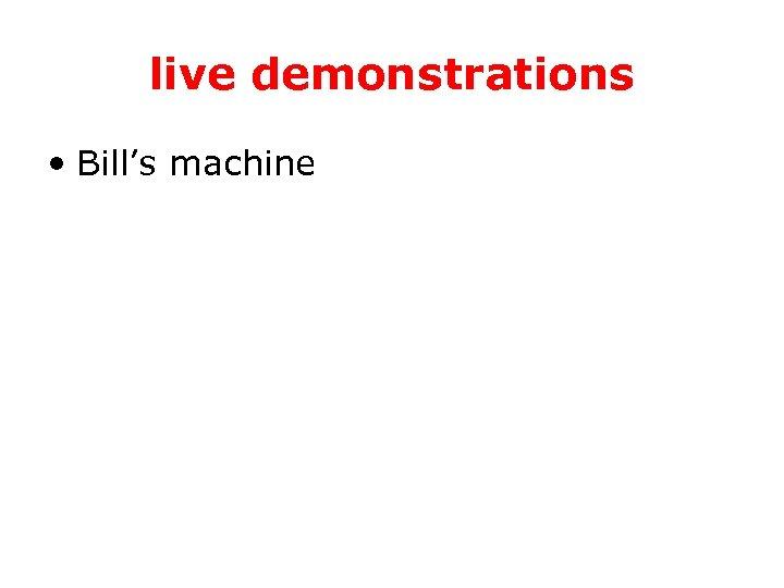 live demonstrations • Bill's machine