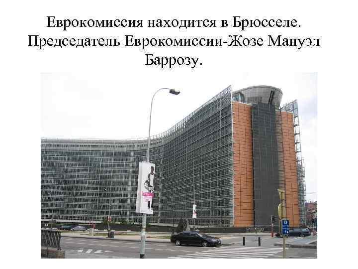 Еврокомиссия находится в Брюсселе. Председатель Еврокомиссии-Жозе Мануэл Баррозу.