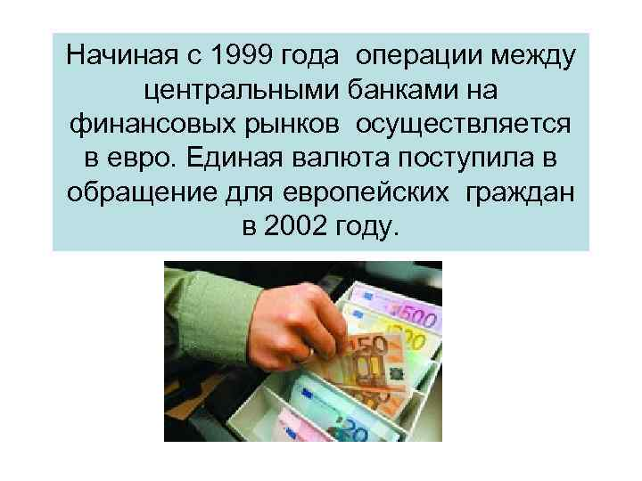 Начиная с 1999 года операции между центральными банками на финансовых рынков осуществляется в евро.