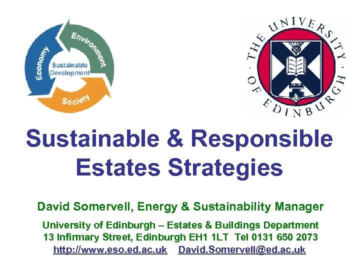 Sustainable & Responsible Estates Strategies David Somervell, Energy & Sustainability Manager University of Edinburgh
