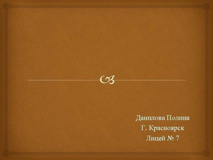 Данилова Полина Г. Красноярск Лицей № 7