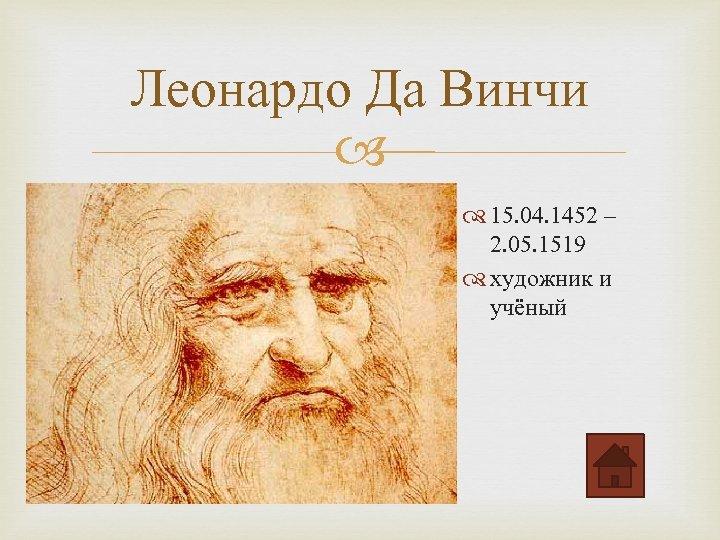 Леонардо Да Винчи 15. 04. 1452 – 2. 05. 1519 художник и учёный