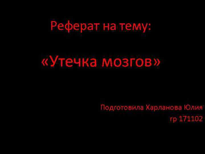 Реферат на тему: «Утечка мозгов» Подготовила Харланова Юлия гр 171102