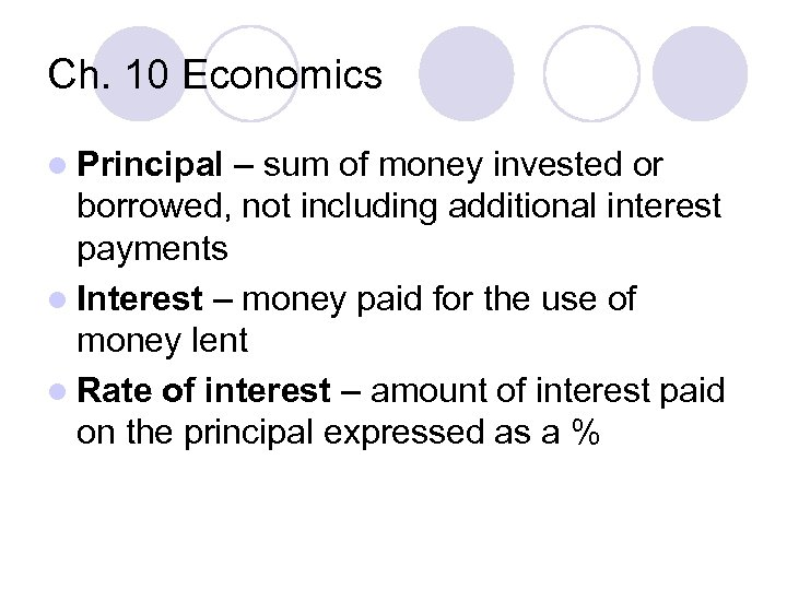 Ch. 10 Economics l Principal – sum of money invested or borrowed, not including
