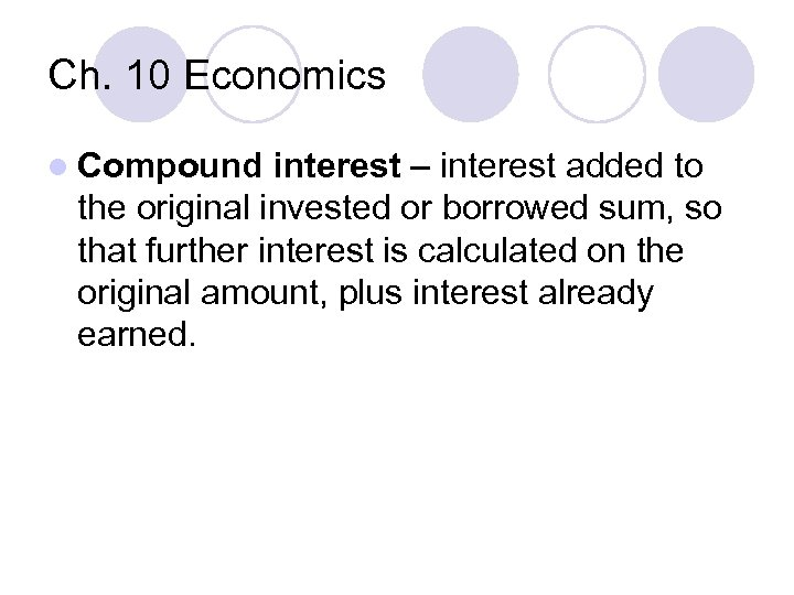 Ch. 10 Economics l Compound interest – interest added to the original invested or