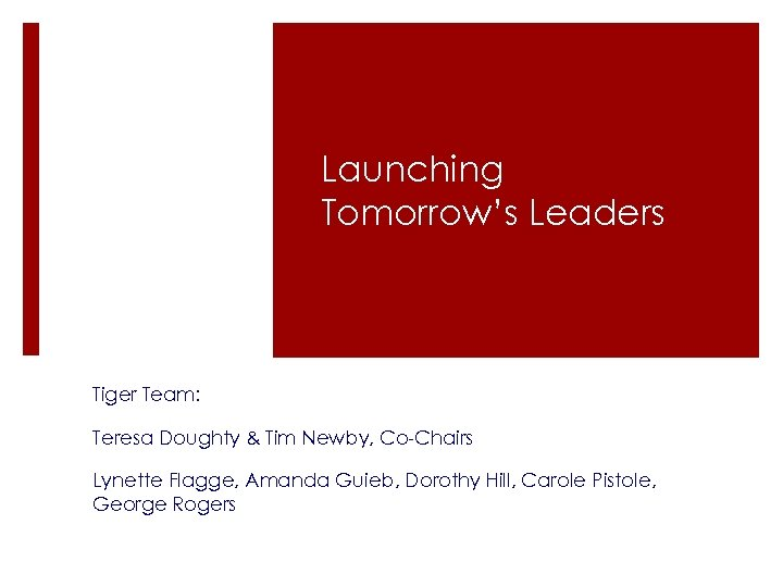 Launching Tomorrow's Leaders Tiger Team: Teresa Doughty & Tim Newby, Co-Chairs Lynette Flagge, Amanda