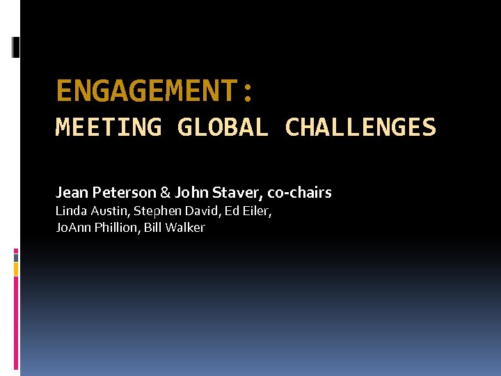 ENGAGEMENT: MEETING GLOBAL CHALLENGES Jean Peterson & John Staver, co-chairs Linda Austin, Stephen David,