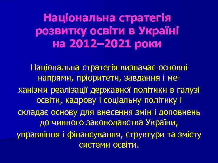 Національна стратегія розвитку освіти в Україні на 2012– 2021 роки Національна стратегія визначає основні