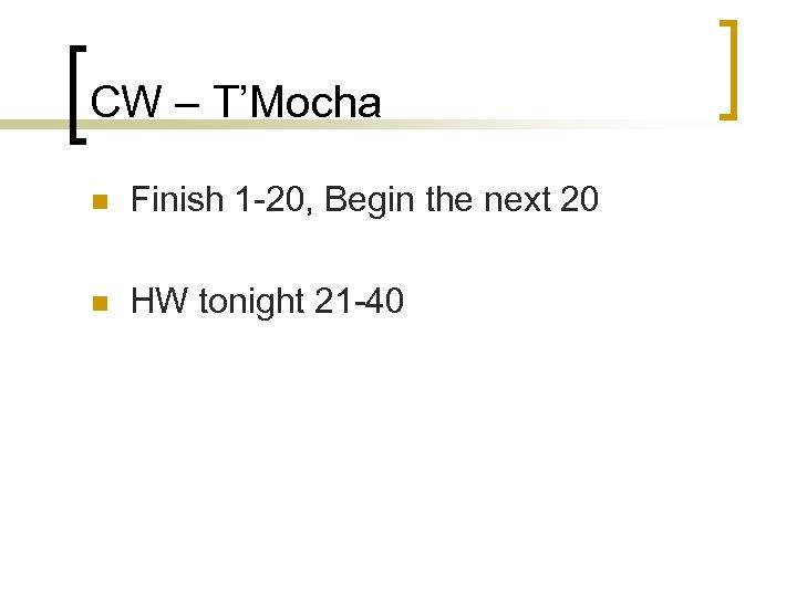 CW – T'Mocha n Finish 1 -20, Begin the next 20 n HW tonight