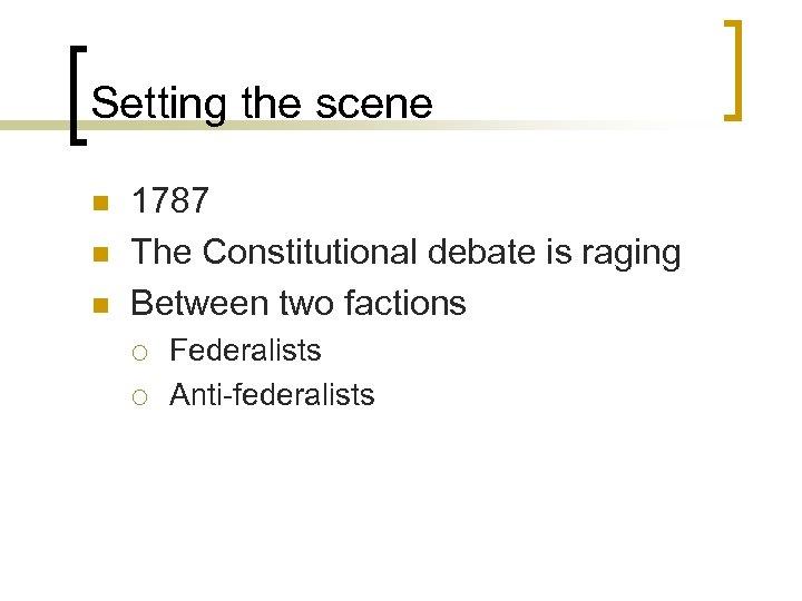 Setting the scene n n n 1787 The Constitutional debate is raging Between two