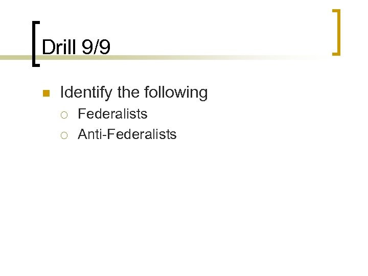 Drill 9/9 n Identify the following ¡ ¡ Federalists Anti-Federalists
