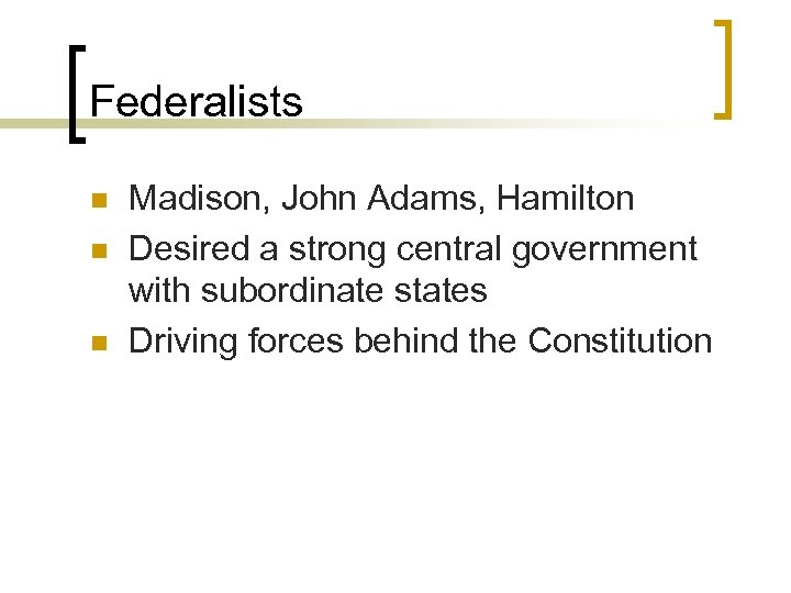 Federalists n n n Madison, John Adams, Hamilton Desired a strong central government with