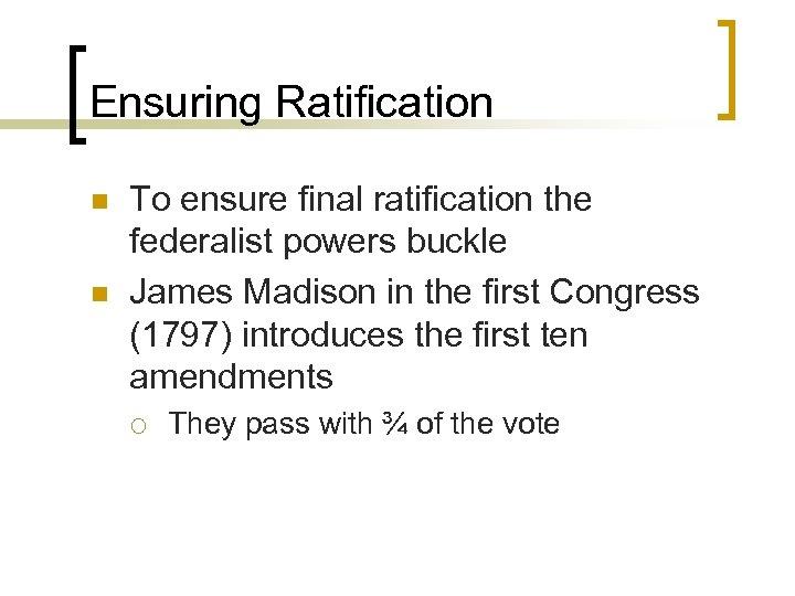 Ensuring Ratification n n To ensure final ratification the federalist powers buckle James Madison