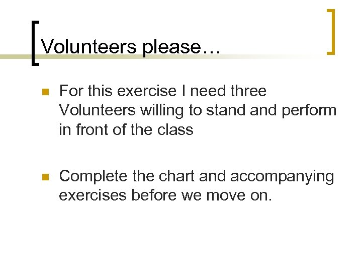 Volunteers please… n For this exercise I need three Volunteers willing to stand perform