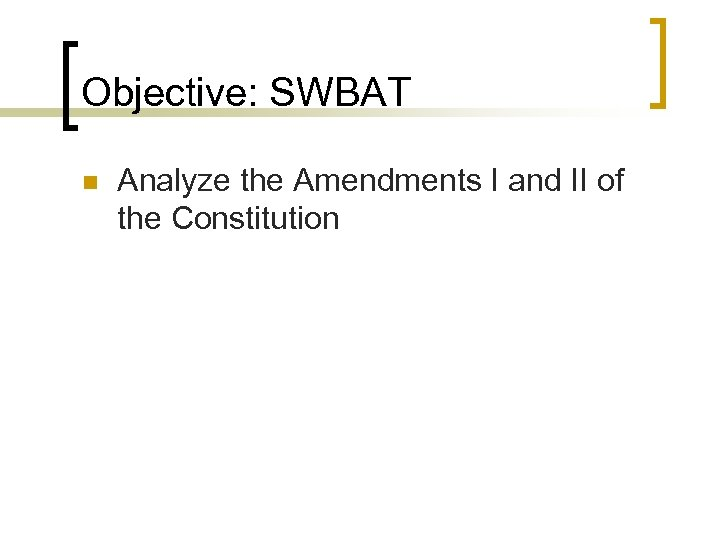 Objective: SWBAT n Analyze the Amendments I and II of the Constitution