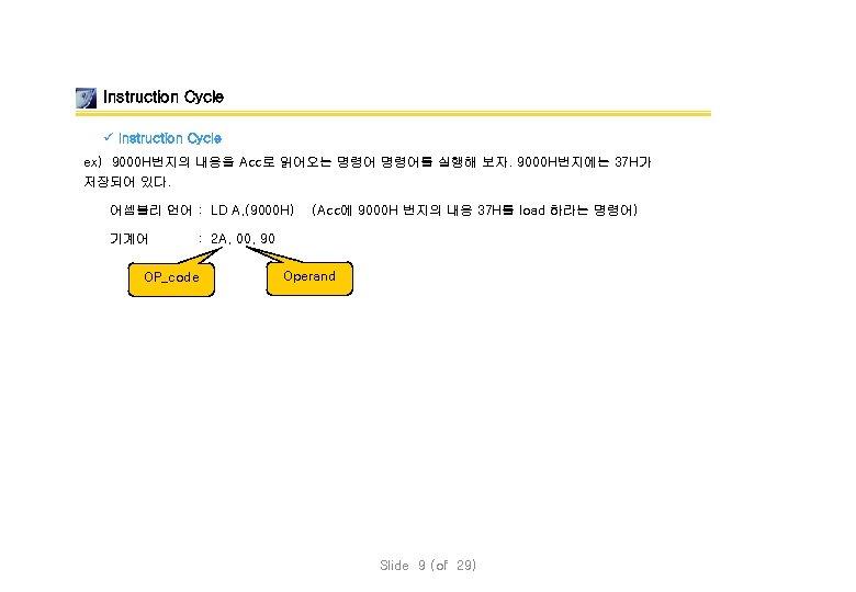 Instruction Cycle ü Instruction Cycle ex) 9000 H번지의 내용을 Acc로 읽어오는 명령어를 실행해 보자.