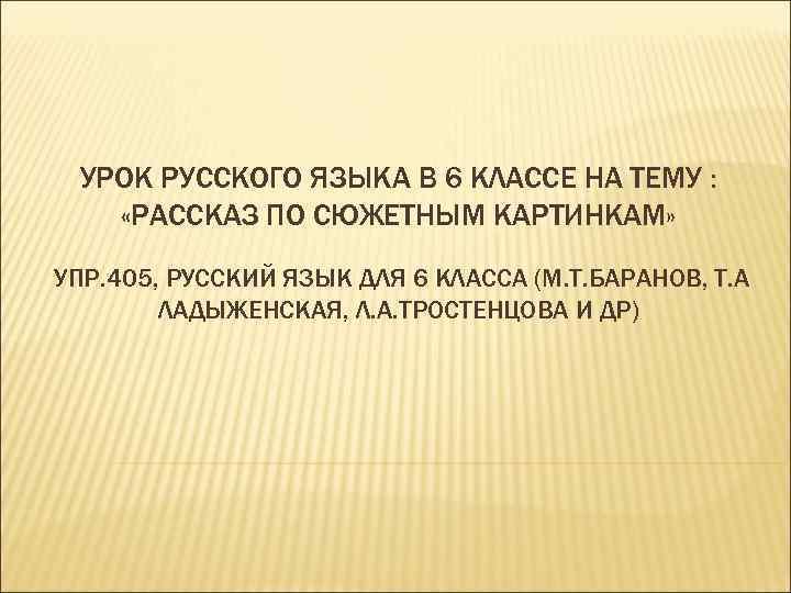 УРОК РУССКОГО ЯЗЫКА В 6 КЛАССЕ НА ТЕМУ : «РАССКАЗ ПО СЮЖЕТНЫМ КАРТИНКАМ» УПР.