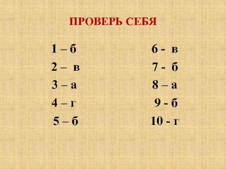 ПРОВЕРЬ СЕБЯ 1–б 2– в 3–а 4–г 5–б 6 - в 7 - б