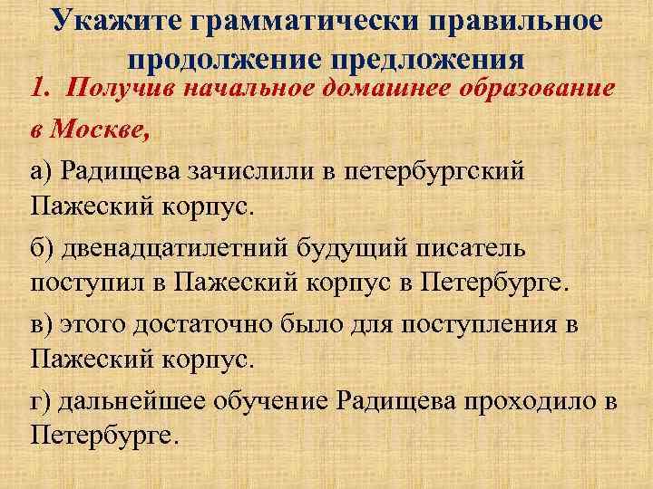 Укажите грамматически правильное продолжение предложения 1. Получив начальное домашнее образование в Москве, а) Радищева