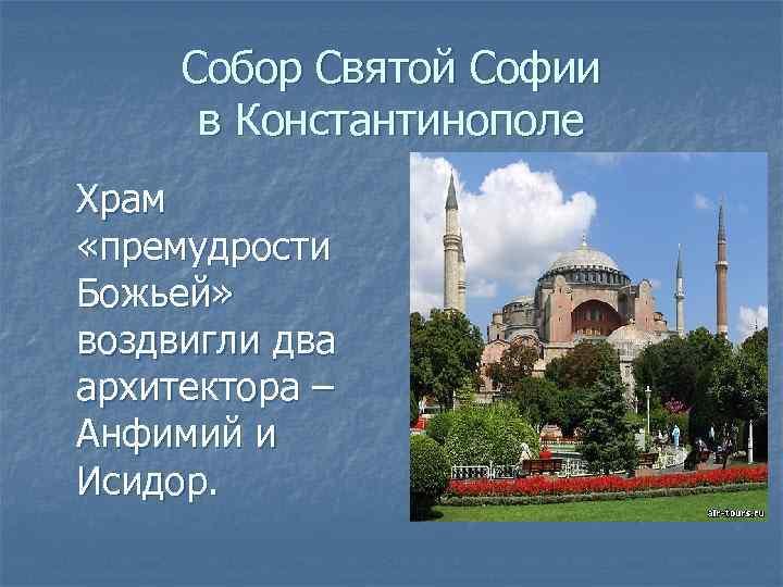 Собор Святой Софии в Константинополе Храм «премудрости Божьей» воздвигли два архитектора – Анфимий и