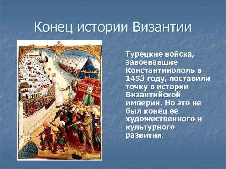 Конец истории Византии Турецкие войска, завоевавшие Константинополь в 1453 году, поставили точку в истории